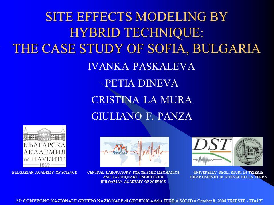 SITE EFFECTS MODELING BY HYBRID TECHNIQUE: THE CASE STUDY OF SOFIA, BULGARIA 27 o CONVEGNO NAZIONALE GRUPPO NAZIONALE di GEOFISICA della TERRA SOLIDA October 8, 2008 TRIESTE - ITALY UNIVERSITA DEGLI STUDI DI TRIESTE DIPARTIMENTO DI SCIENZE DELLA TERRA BULGARIAN ACADEMY OF SCIENCECENTRAL LABORATORY FOR SEISMIC MECHANICS AND EARTHQUAKE ENGINEERING BULGARIAN ACADEMY OF SCIENCE IVANKA PASKALEVA PETIA DINEVA CRISTINA LA MURA GIULIANO F.