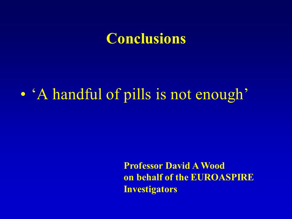 Conclusions A handful of pills is not enough Professor David A Wood on behalf of the EUROASPIRE Investigators