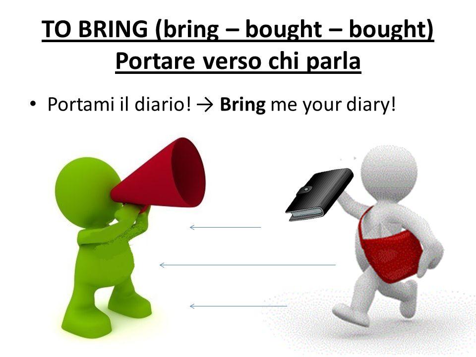 TO BRING (bring – bought – bought) Portare verso chi parla Portami il diario! Bring me your diary!