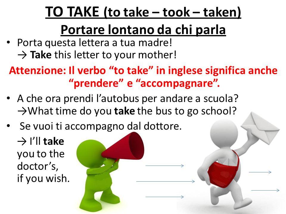 TO TAKE (to take – took – taken) Portare lontano da chi parla Porta questa lettera a tua madre! Take this letter to your mother! Attenzione: Il verbo