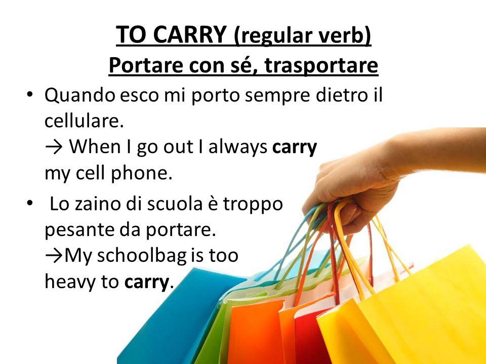 TO CARRY (regular verb) Portare con sé, trasportare Quando esco mi porto sempre dietro il cellulare. When I go out I always carry my cell phone. Lo za