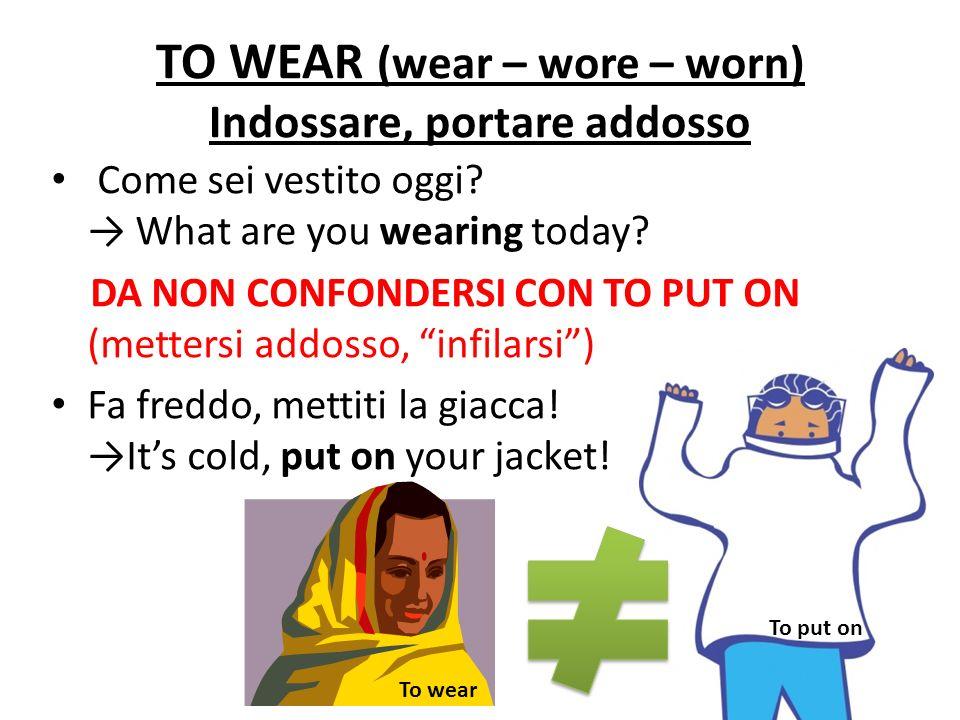 TO WEAR (wear – wore – worn) Indossare, portare addosso Come sei vestito oggi? What are you wearing today? DA NON CONFONDERSI CON TO PUT ON (mettersi