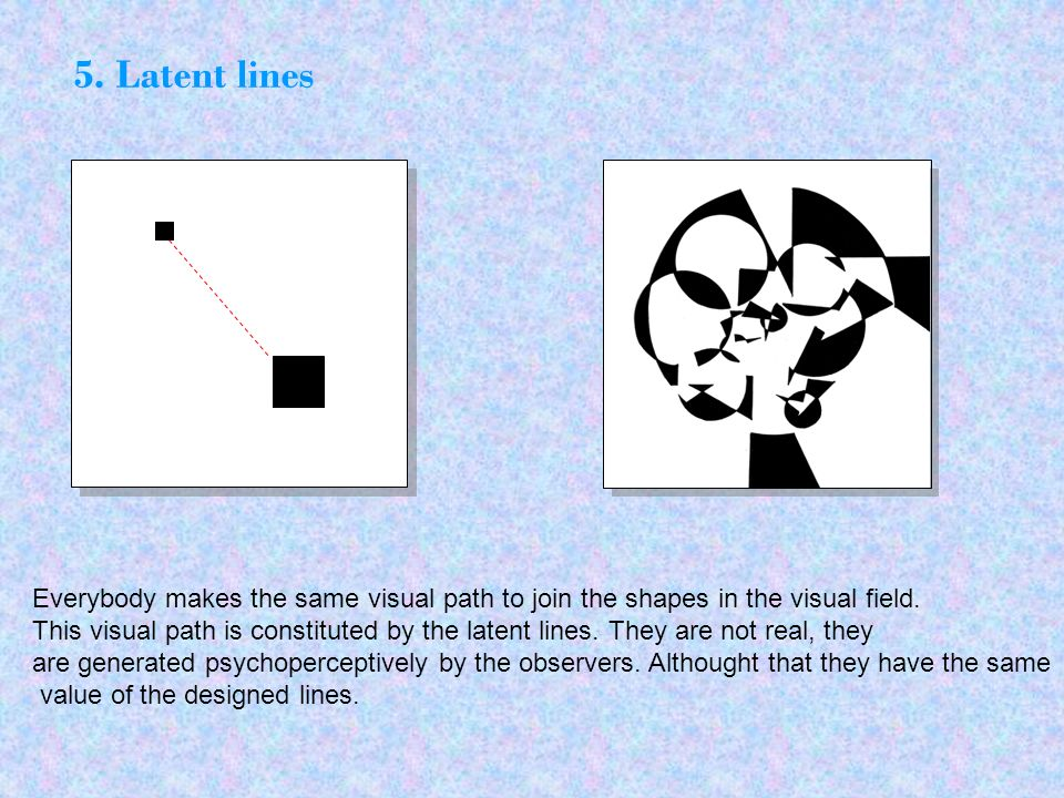 Everybody makes the same visual path to join the shapes in the visual field. This visual path is constituted by the latent lines. They are not real, t