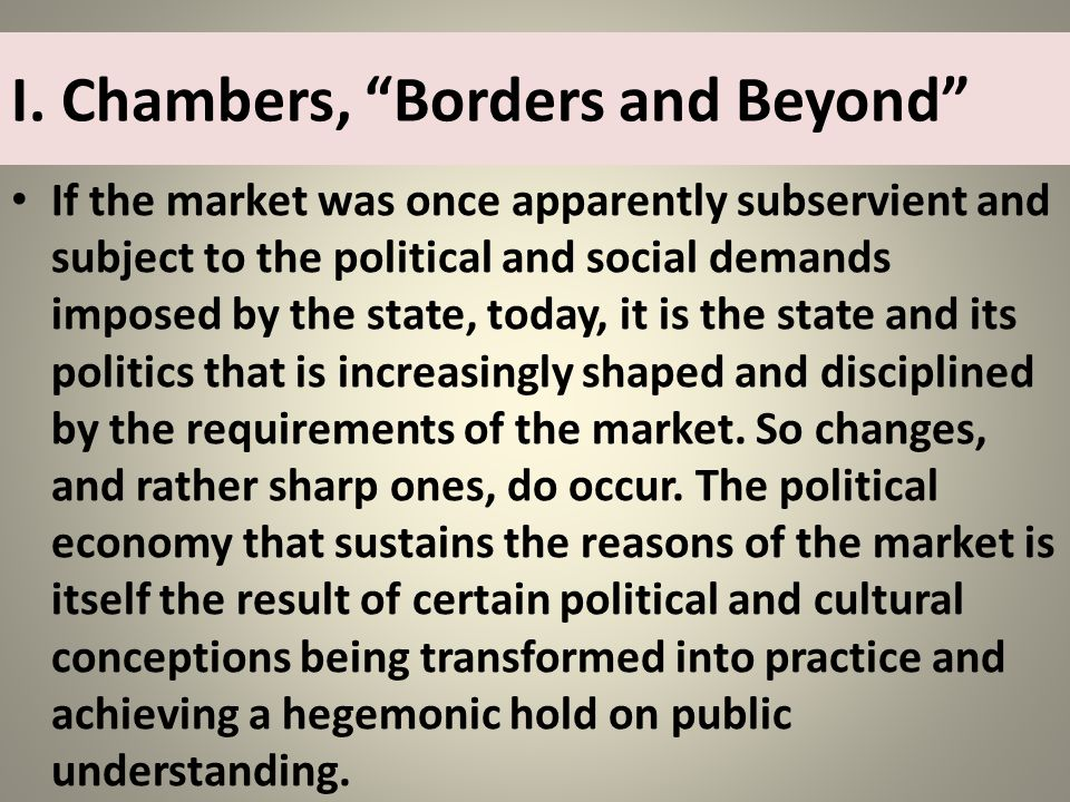 I. Chambers, Borders and Beyond If the market was once apparently subservient and subject to the political and social demands imposed by the state, to
