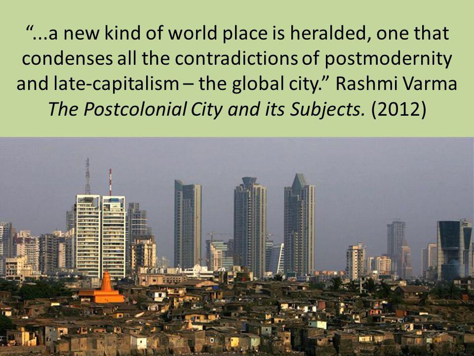 ...a new kind of world place is heralded, one that condenses all the contradictions of postmodernity and late-capitalism – the global city. Rashmi Var