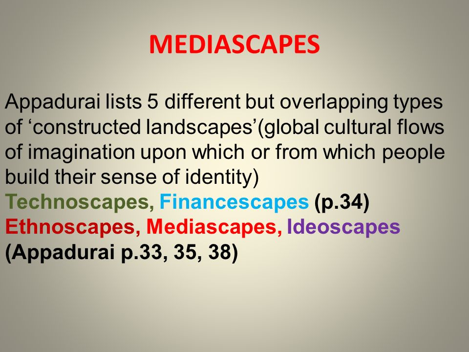 Appadurai lists 5 different but overlapping types of constructed landscapes(global cultural flows of imagination upon which or from which people build