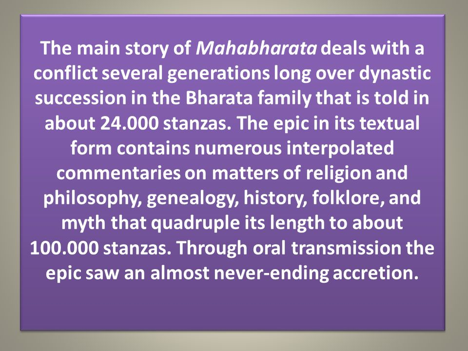 The main story of Mahabharata deals with a conflict several generations long over dynastic succession in the Bharata family that is told in about 24.0