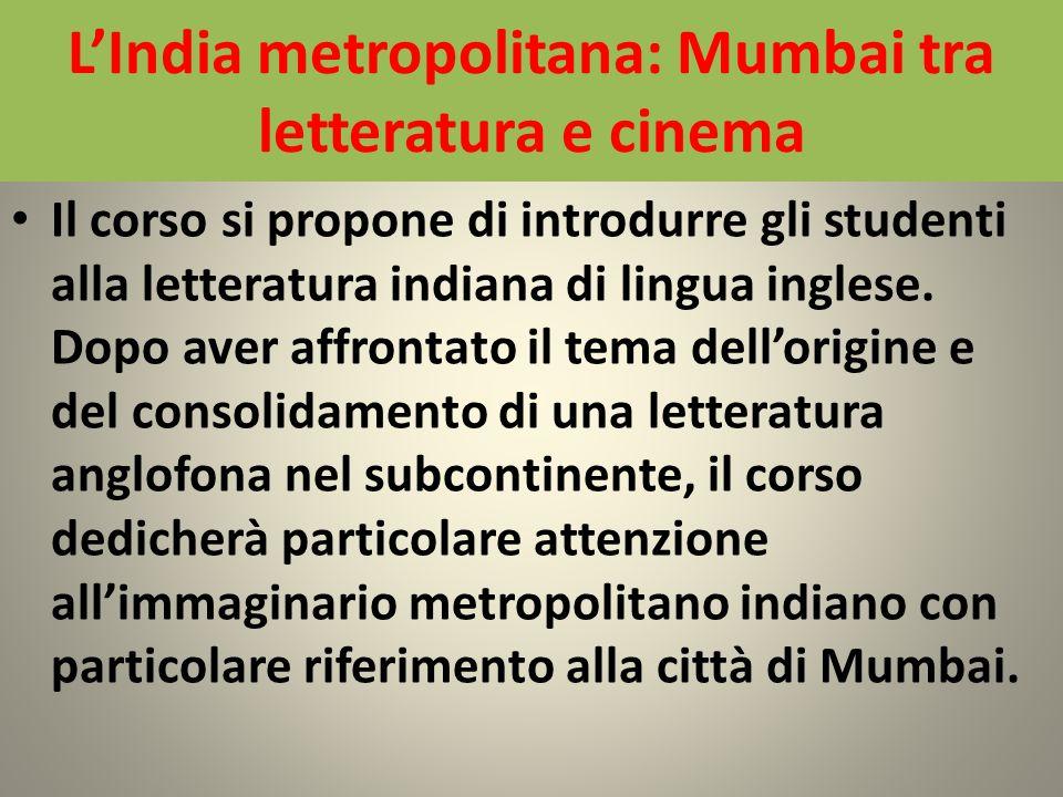 LIndia metropolitana: Mumbai tra letteratura e cinema Il corso si propone di introdurre gli studenti alla letteratura indiana di lingua inglese. Dopo
