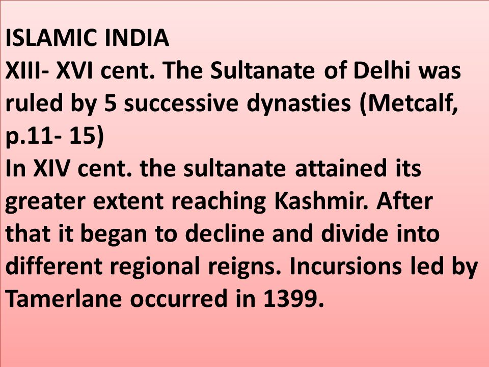 ISLAMIC INDIA XIII- XVI cent. The Sultanate of Delhi was ruled by 5 successive dynasties (Metcalf, p.11- 15) In XIV cent. the sultanate attained its g