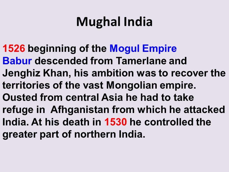 Mughal India 1526 beginning of the Mogul Empire Babur descended from Tamerlane and Jenghiz Khan, his ambition was to recover the territories of the va