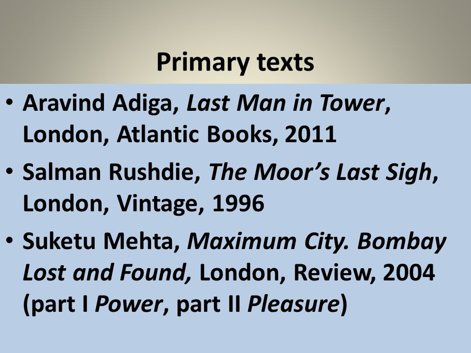 Primary texts Aravind Adiga, Last Man in Tower, London, Atlantic Books, 2011 Salman Rushdie, The Moors Last Sigh, London, Vintage, 1996 Suketu Mehta,