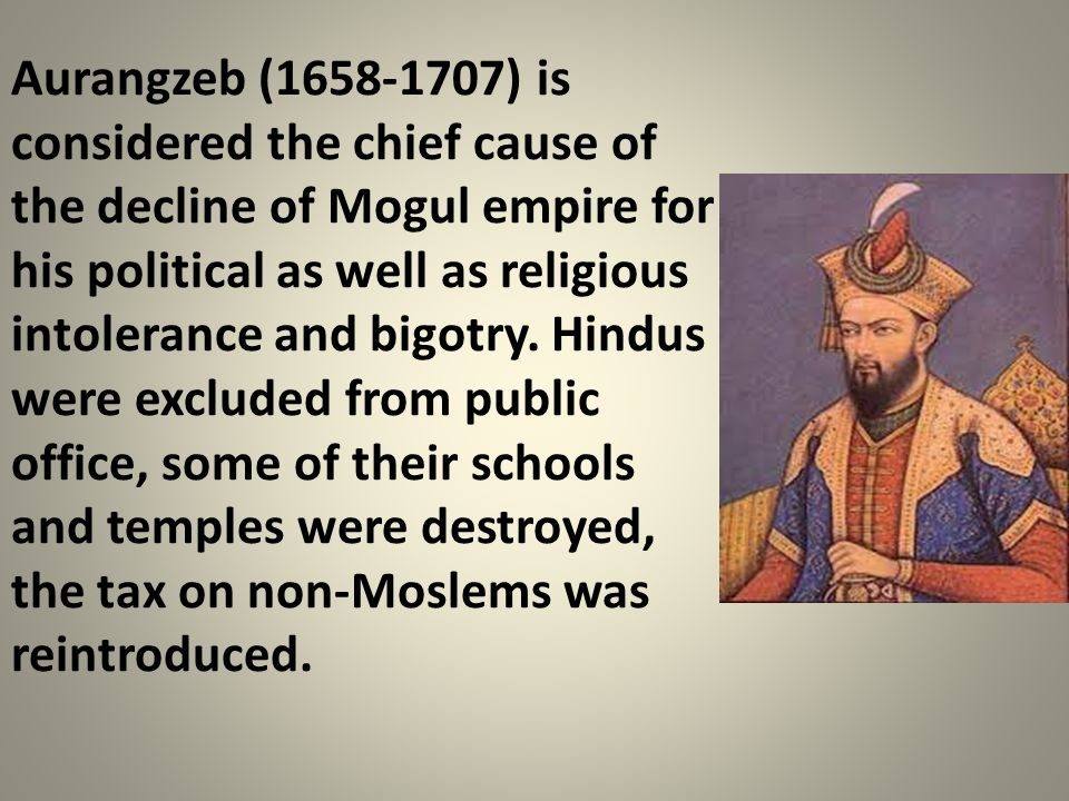 Aurangzeb (1658-1707) is considered the chief cause of the decline of Mogul empire for his political as well as religious intolerance and bigotry. Hin
