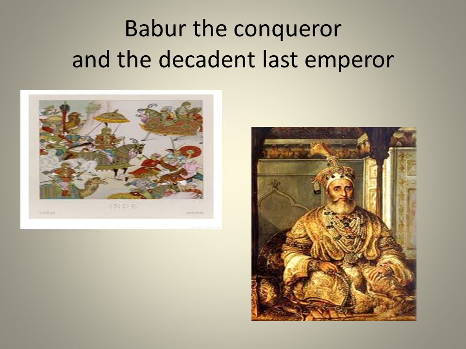 Babur the conqueror and the decadent last emperor
