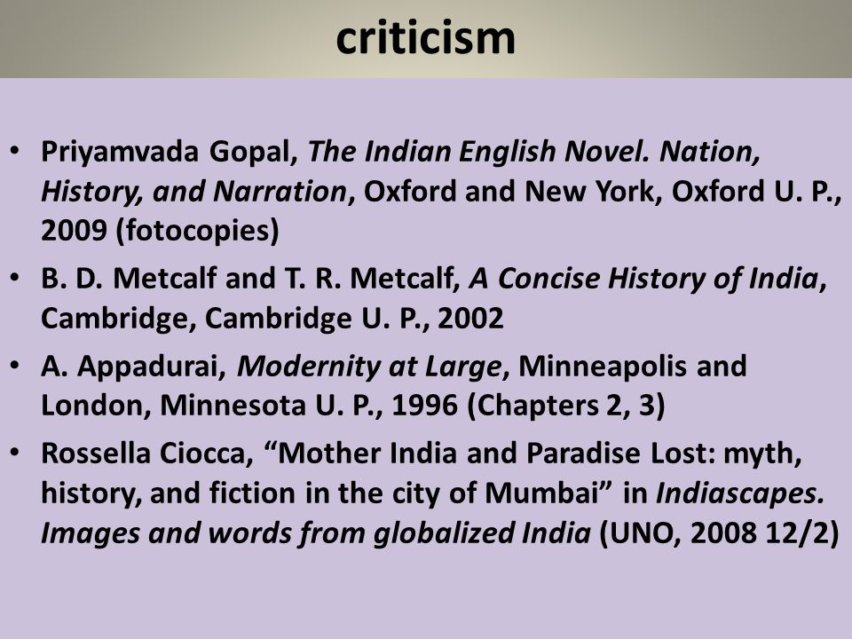 criticism Priyamvada Gopal, The Indian English Novel. Nation, History, and Narration, Oxford and New York, Oxford U. P., 2009 (fotocopies) B. D. Metca