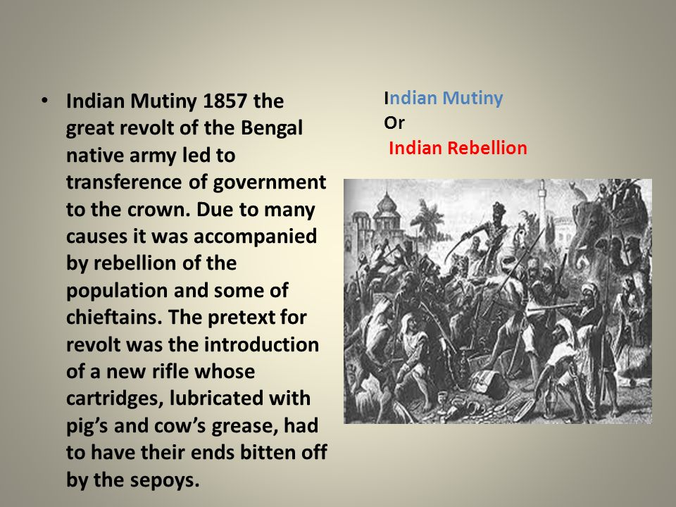 Indian Mutiny 1857 the great revolt of the Bengal native army led to transference of government to the crown. Due to many causes it was accompanied by