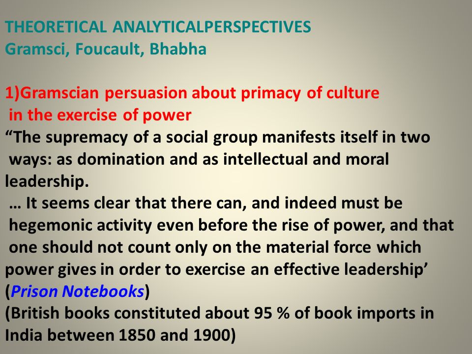 THEORETICAL ANALYTICALPERSPECTIVES Gramsci, Foucault, Bhabha 1)Gramscian persuasion about primacy of culture in the exercise of power The supremacy of