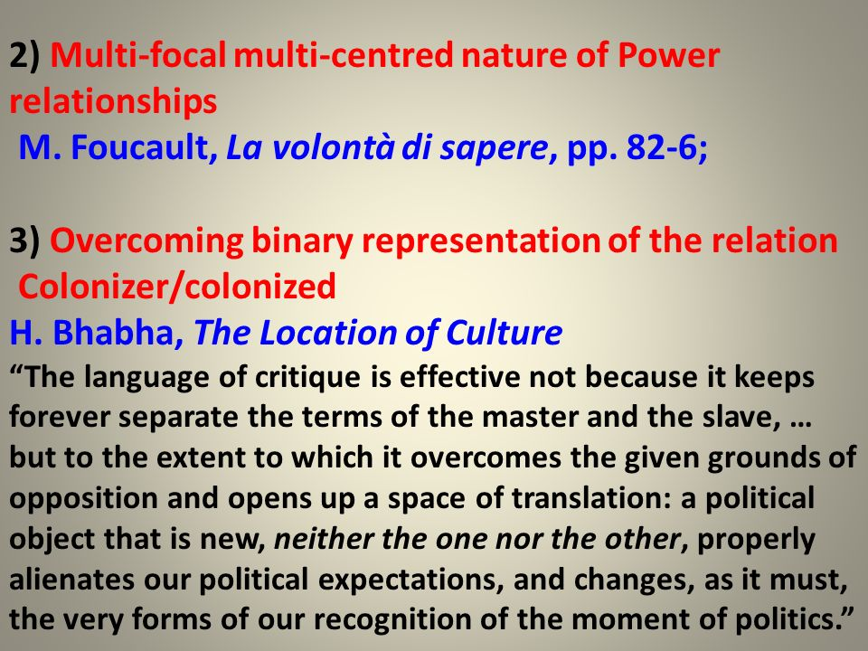 2) Multi-focal multi-centred nature of Power relationships M. Foucault, La volontà di sapere, pp. 82-6; 3) Overcoming binary representation of the rel