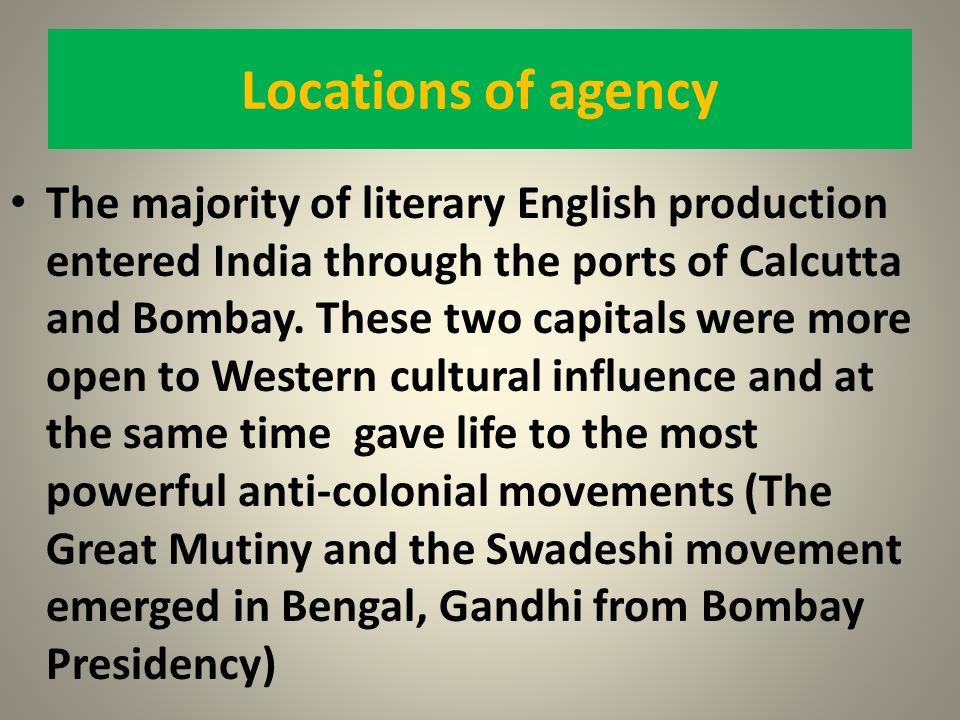 Locations of agency The majority of literary English production entered India through the ports of Calcutta and Bombay. These two capitals were more o