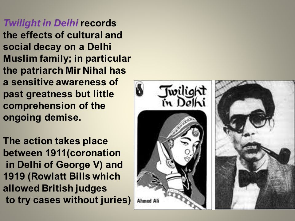 Twilight in Delhi records the effects of cultural and social decay on a Delhi Muslim family; in particular the patriarch Mir Nihal has a sensitive awa