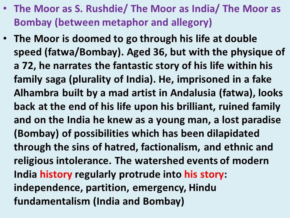 The Moor as S. Rushdie/ The Moor as India/ The Moor as Bombay (between metaphor and allegory) The Moor is doomed to go through his life at double spee