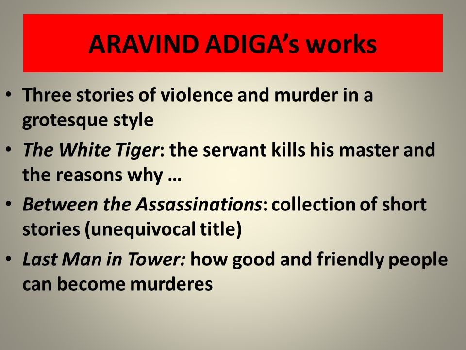 ARAVIND ADIGAs works Three stories of violence and murder in a grotesque style The White Tiger: the servant kills his master and the reasons why … Bet