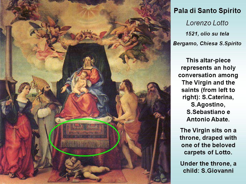 Pala di Santo Spirito Lorenzo Lotto 1521, olio su tela Bergamo, Chiesa S.Spirito This altar-piece represents an holy conversation among The Virgin and
