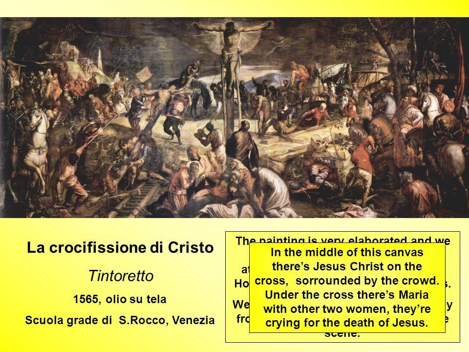 La crocifissione di Cristo Tintoretto 1565, olio su tela Scuola grade di S.Rocco, Venezia The painting is very elaborated and we perceive an enigmatic