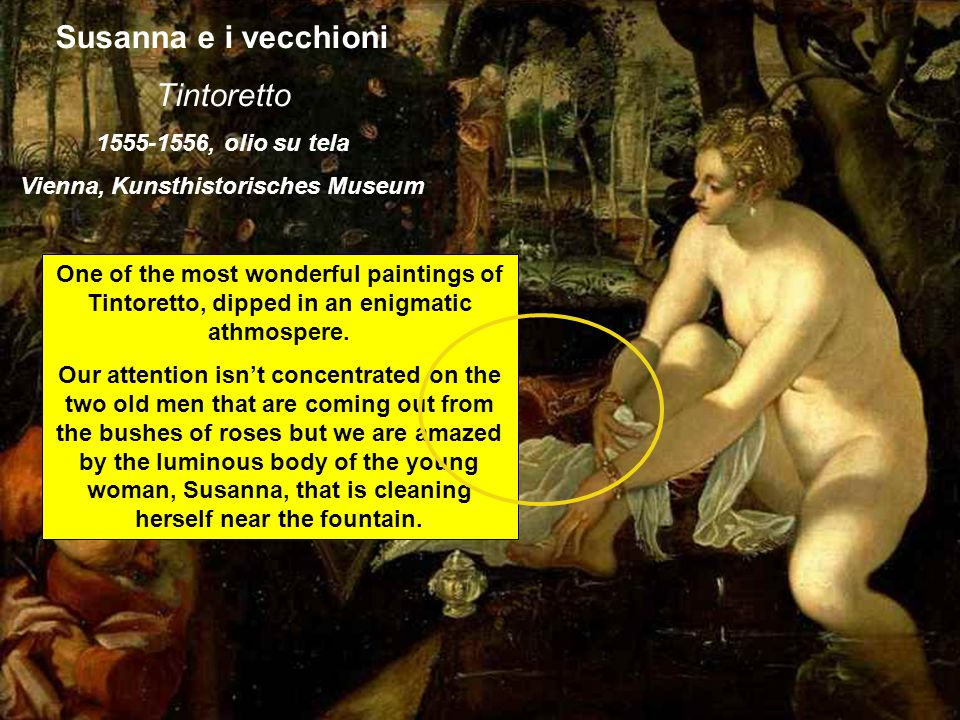 Susanna e i vecchioni Tintoretto 1555-1556, olio su tela Vienna, Kunsthistorisches Museum One of the most wonderful paintings of Tintoretto, dipped in