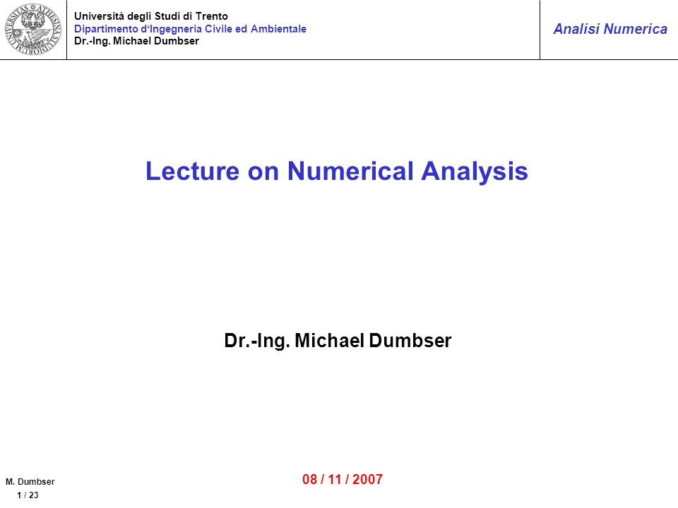 M. Dumbser 1 / 23 Analisi Numerica Università degli Studi di Trento Dipartimento dIngegneria Civile ed Ambientale Dr.-Ing. Michael Dumbser Lecture on