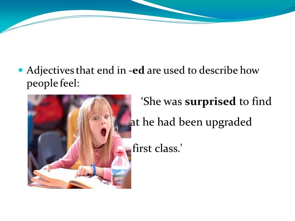 Adjectives that end in -ed are used to describe how people feel: She was surprised to find that he had been upgraded to first class.'
