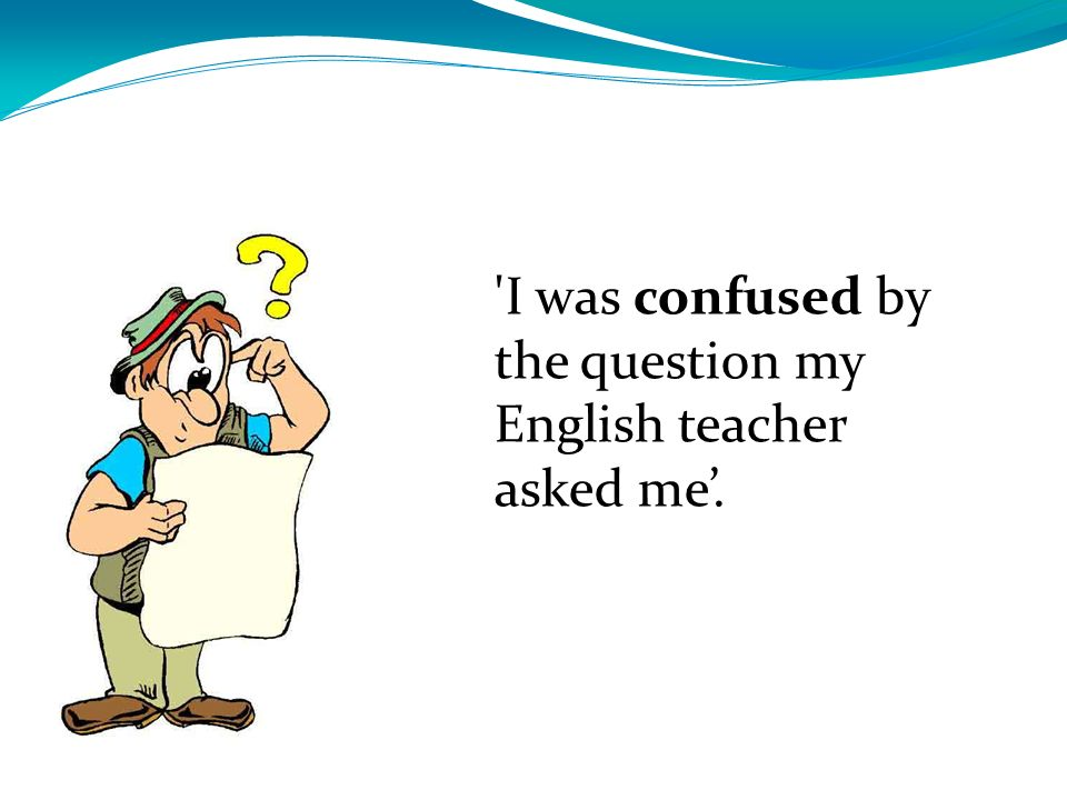 'I was confused by the question my English teacher asked me.