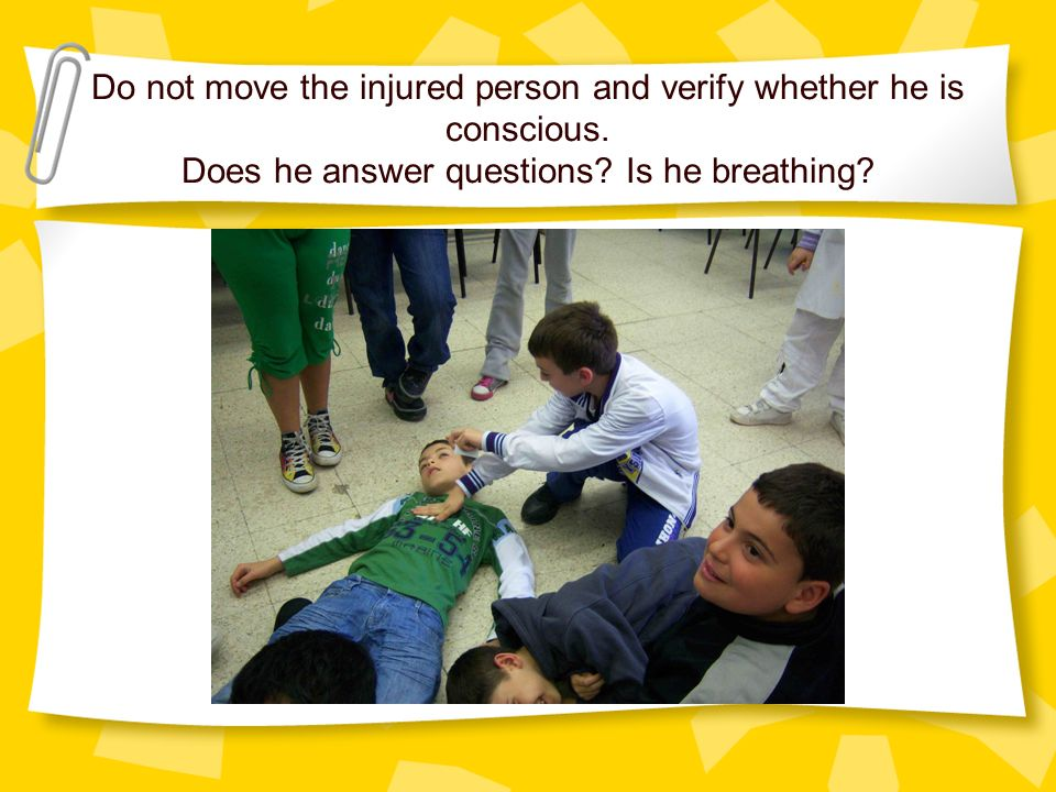Do not move the injured person and verify whether he is conscious.