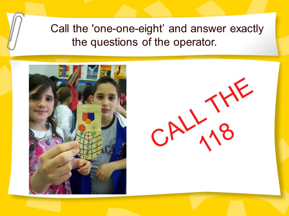 Call the one-one-eight and answer exactly the questions of the operator. CALL THE 118