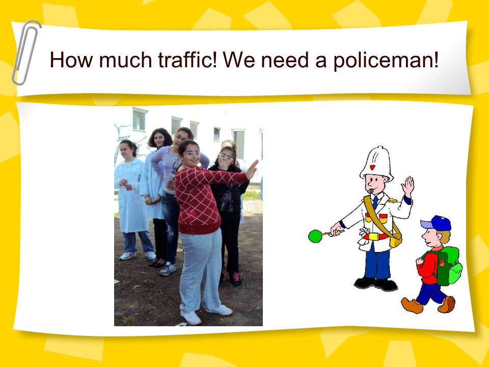How much traffic! We need a policeman!