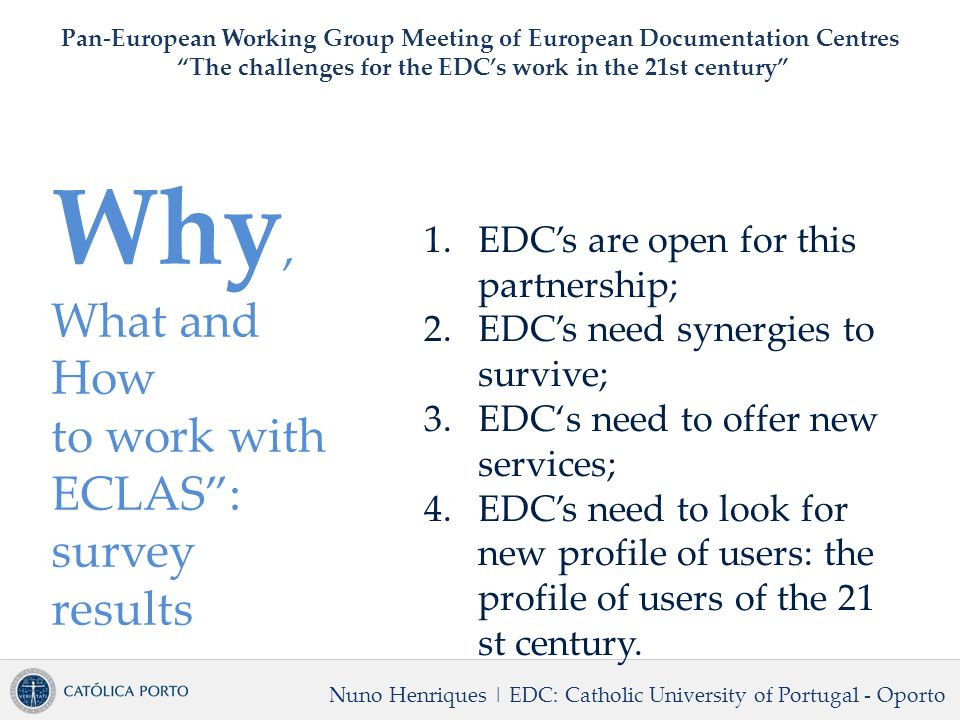 Why, What and How to work with ECLAS: survey results Nuno Henriques | EDC: Catholic University of Portugal - Oporto Pan-European Working Group Meeting of European Documentation Centres The challenges for the EDCs work in the 21st century 1.EDCs are open for this partnership; 2.EDCs need synergies to survive; 3.EDCs need to offer new services; 4.EDCs need to look for new profile of users: the profile of users of the 21 st century.