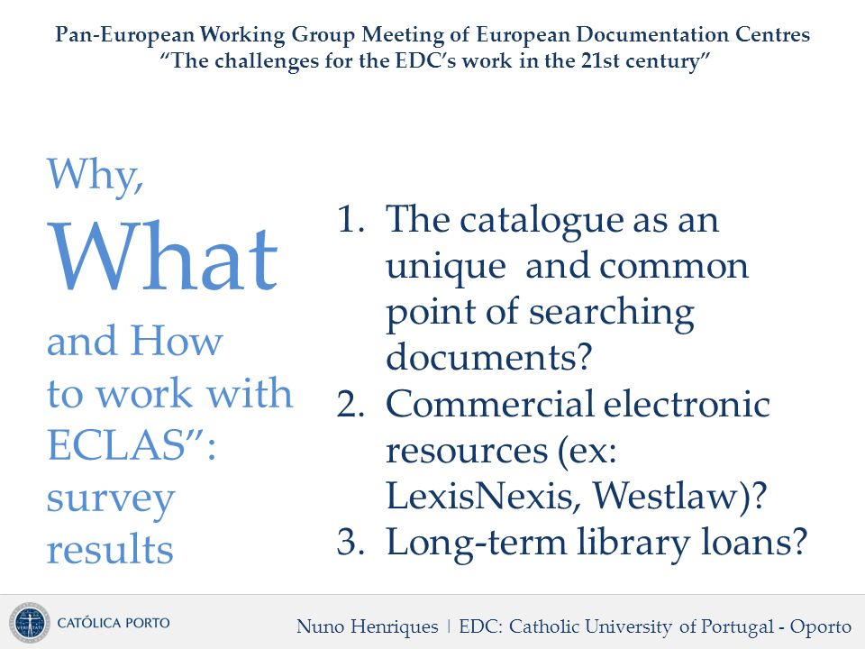 Why, What and How to work with ECLAS: survey results Nuno Henriques | EDC: Catholic University of Portugal - Oporto Pan-European Working Group Meeting of European Documentation Centres The challenges for the EDCs work in the 21st century 1.The catalogue as an unique and common point of searching documents.