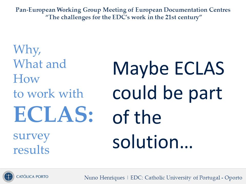 Why, What and How to work with ECLAS: survey results Nuno Henriques | EDC: Catholic University of Portugal - Oporto Pan-European Working Group Meeting of European Documentation Centres The challenges for the EDCs work in the 21st century Maybe ECLAS could be part of the solution…