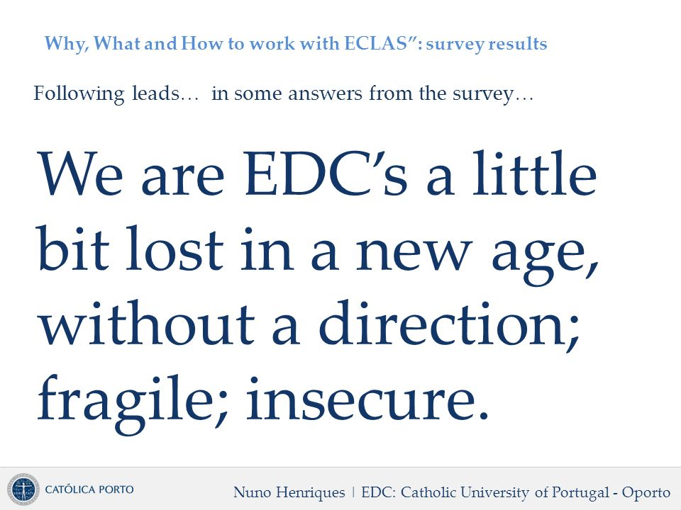 Why, What and How to work with ECLAS: survey results Following leads… in some answers from the survey… We are EDCs a little bit lost in a new age, without a direction; fragile; insecure.