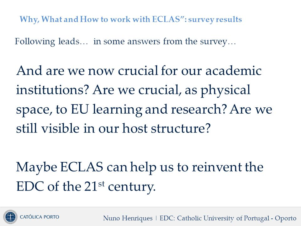 Why, What and How to work with ECLAS: survey results Following leads… in some answers from the survey… And are we now crucial for our academic institutions.