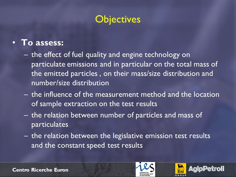 $+ Centro Ricerche Euron Objectives To assess: –the effect of fuel quality and engine technology on particulate emissions and in particular on the tot