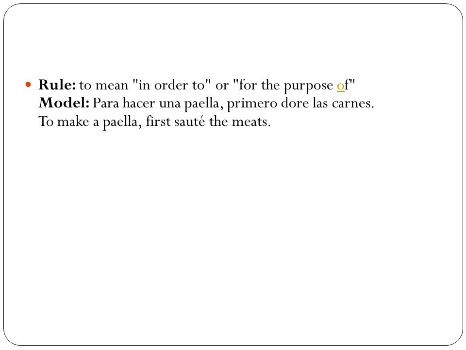 Rule: to mean in order to or for the purpose of Model: Para hacer una paella, primero dore las carnes.
