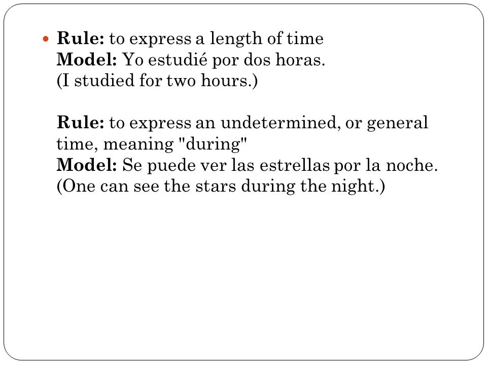 Rule: to express a length of time Model: Yo estudié por dos horas.