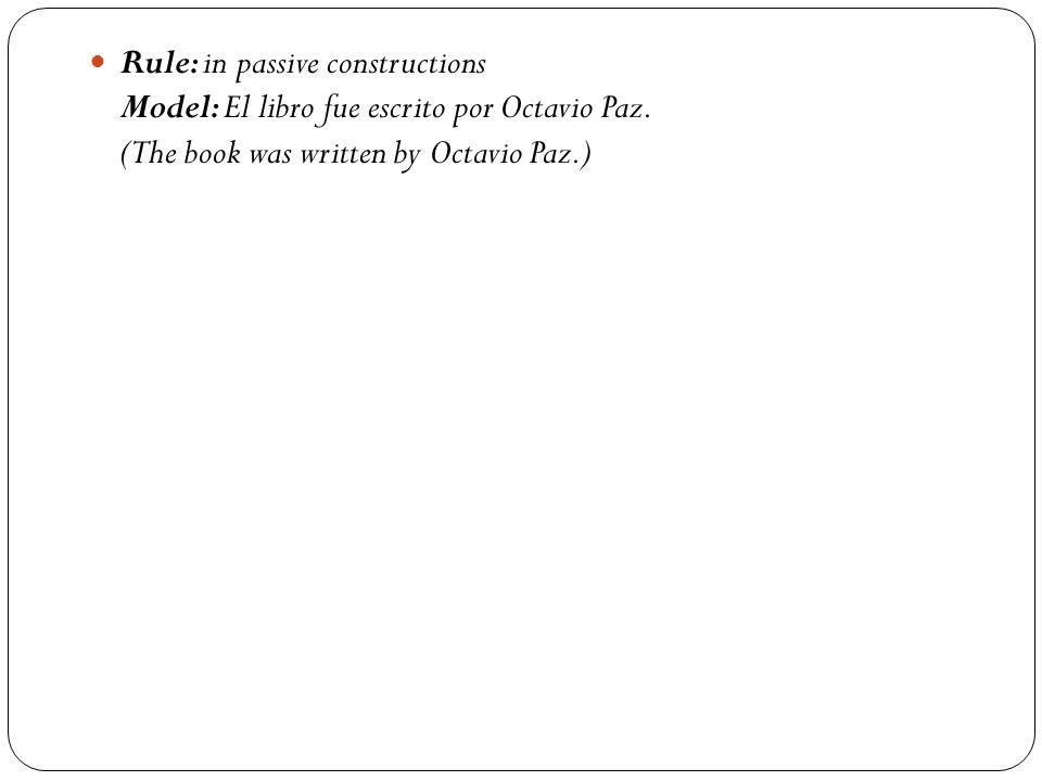 Rule: in passive constructions Model: El libro fue escrito por Octavio Paz. (The book was written by Octavio Paz.)