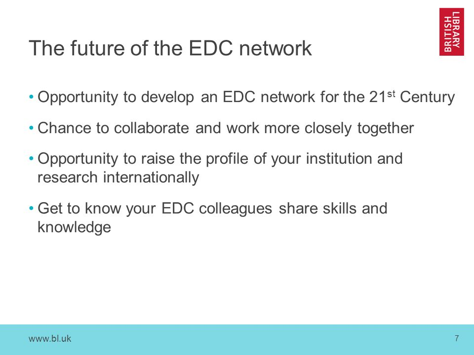 www.bl.uk 7 The future of the EDC network Opportunity to develop an EDC network for the 21 st Century Chance to collaborate and work more closely together Opportunity to raise the profile of your institution and research internationally Get to know your EDC colleagues share skills and knowledge