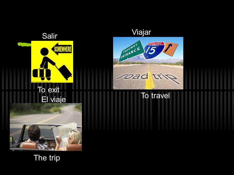 Salir To exit Viajar To travel El viaje The trip