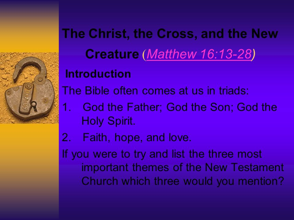 The Christ, the Cross, and the New Creature ( Matthew 16:13-28) Matthew 16:13-28 Introduction The Bible often comes at us in triads: 1.