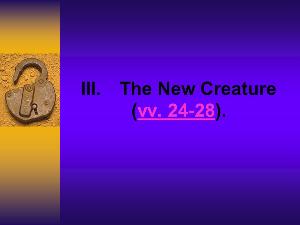 III. The New Creature (vv. 24-28). vv. 24-28