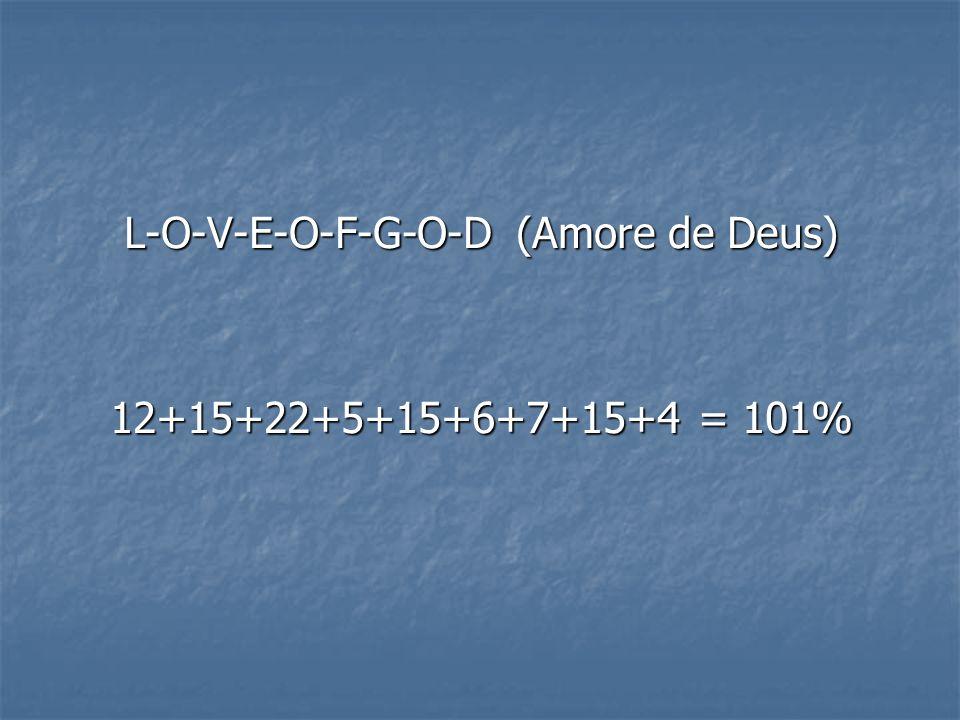 L-O-V-E-O-F-G-O-D (Amore de Deus) 12+15+22+5+15+6+7+15+4 = 101%