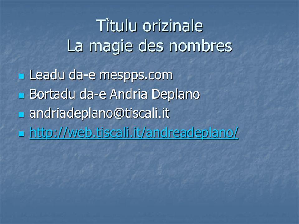 Tìtulu orizinale La magie des nombres Leadu da-e mespps.com Leadu da-e mespps.com Bortadu da-e Andria Deplano Bortadu da-e Andria Deplano andriadeplano@tiscali.it andriadeplano@tiscali.it http://web.tiscali.it/andreadeplano/ http://web.tiscali.it/andreadeplano/ http://web.tiscali.it/andreadeplano/