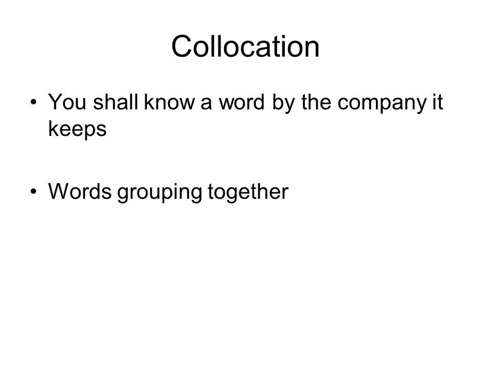 Collocation You shall know a word by the company it keeps Words grouping together